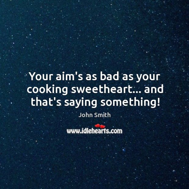 Image, Your aim's as bad as your cooking sweetheart… and that's saying something!