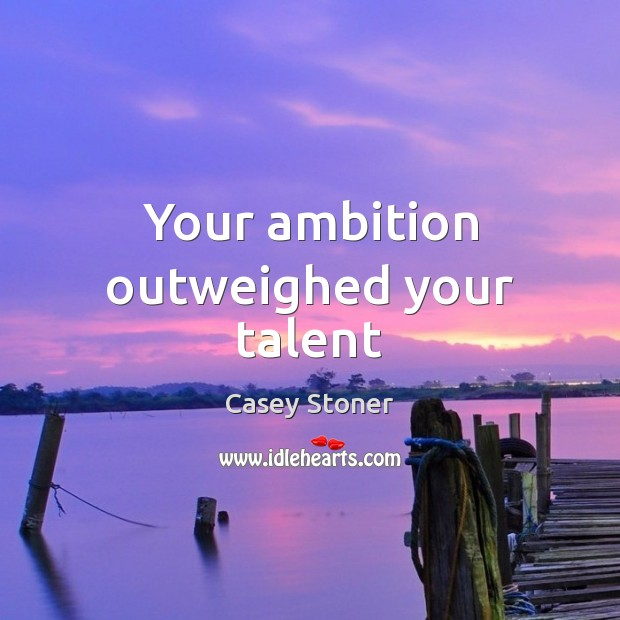 Your ambition outweighed your talent Casey Stoner Picture Quote