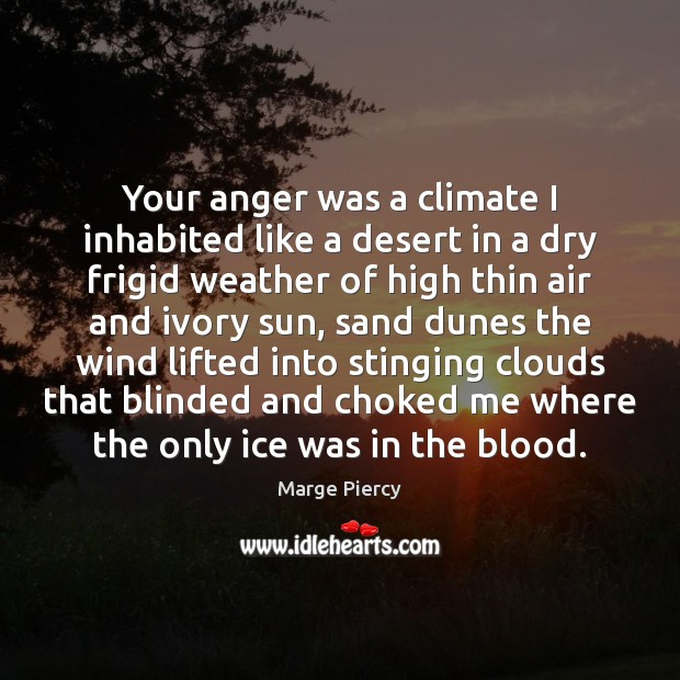 Your anger was a climate I inhabited like a desert in a Marge Piercy Picture Quote