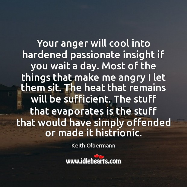 Your anger will cool into hardened passionate insight if you wait a Keith Olbermann Picture Quote
