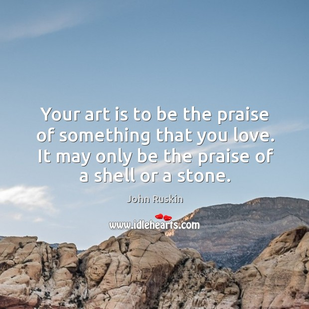 Your art is to be the praise of something that you love. Image