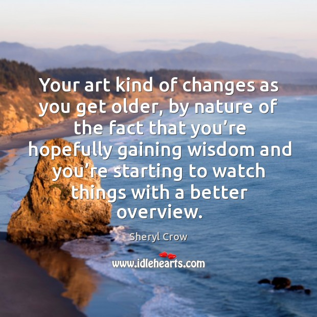 Your art kind of changes as you get older, by nature of the fact that you're Image