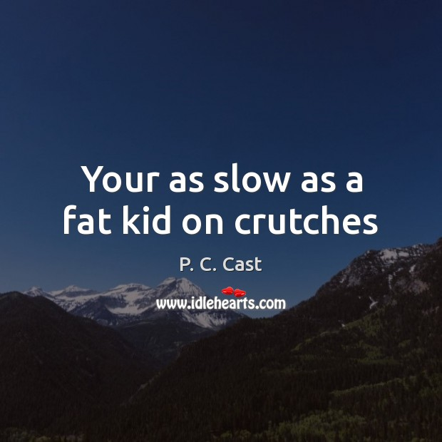 Your as slow as a fat kid on crutches Image