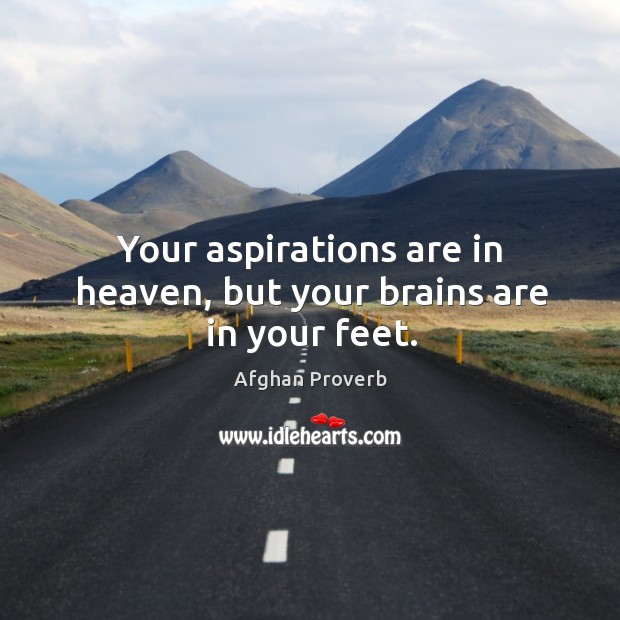 Image, Your aspirations are in heaven, but your brains are in your feet.