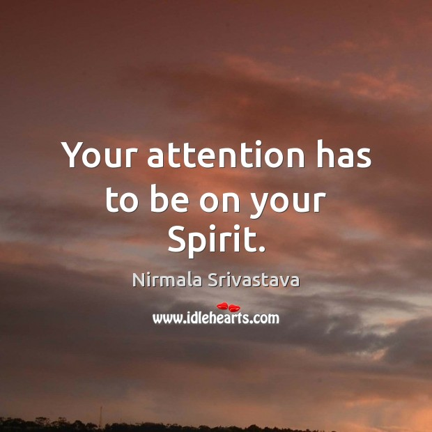 Your attention has to be on your Spirit. Nirmala Srivastava Picture Quote
