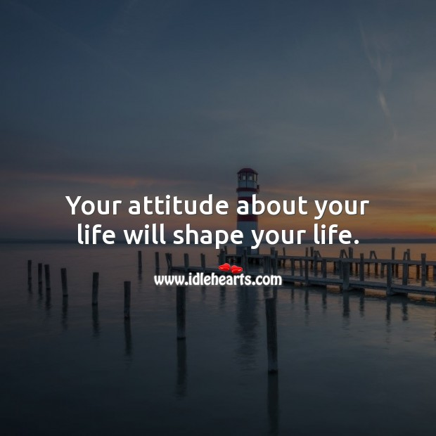 Your attitude about your life will shape your life. Positive Attitude Quotes Image