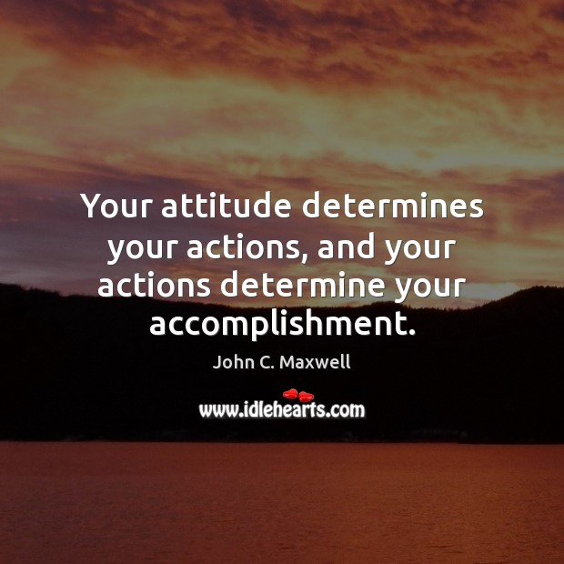 Image, Your attitude determines your actions, and your actions determine your accomplishment.
