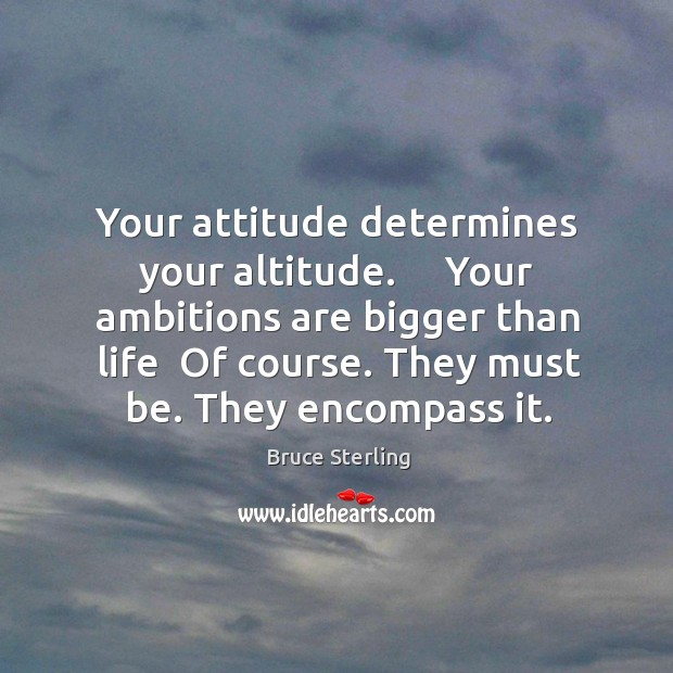 Your attitude determines your altitude.     Your ambitions are bigger than life  Of Bruce Sterling Picture Quote