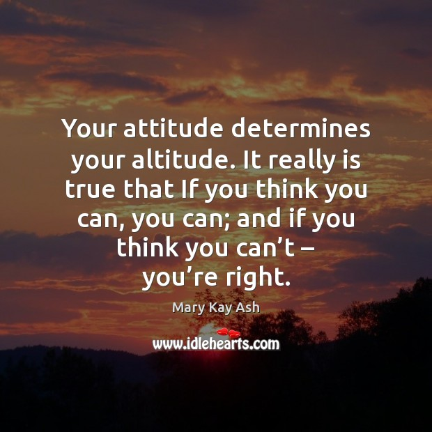 Your attitude determines your altitude. It really is true that If you Mary Kay Ash Picture Quote
