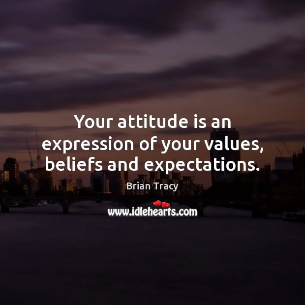 Your attitude is an expression of your values, beliefs and expectations. Brian Tracy Picture Quote