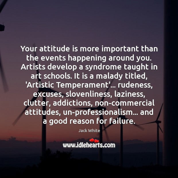 Your attitude is more important than the events happening around you. Artists Jack White Picture Quote