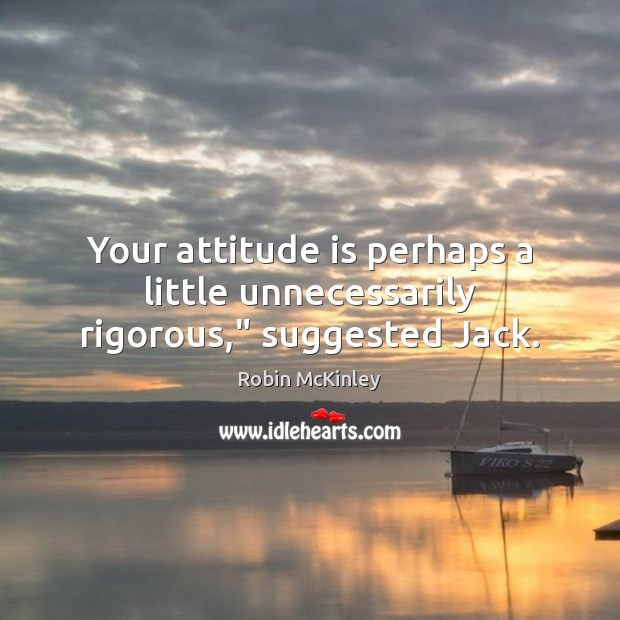 """Your attitude is perhaps a little unnecessarily rigorous,"""" suggested Jack. Image"""