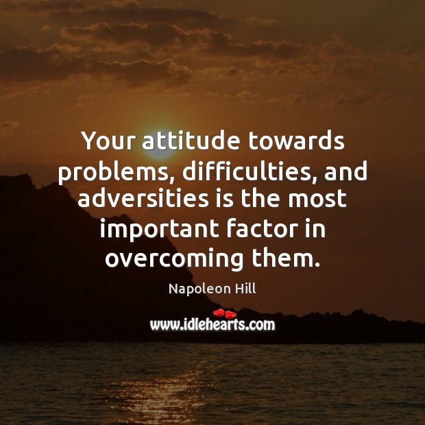 Your attitude towards problems, difficulties, and adversities is the most important factor Napoleon Hill Picture Quote