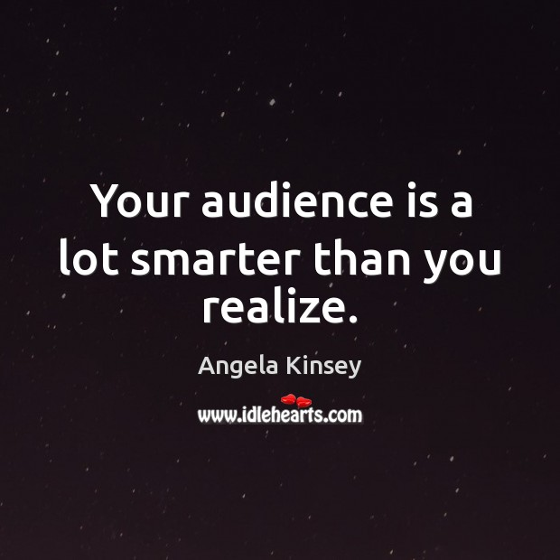 Image, Your audience is a lot smarter than you realize.