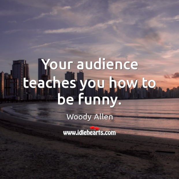 Image, Your audience teaches you how to be funny.