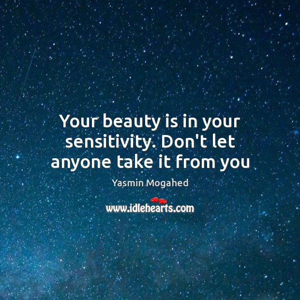 Your beauty is in your sensitivity. Don't let anyone take it from you Yasmin Mogahed Picture Quote