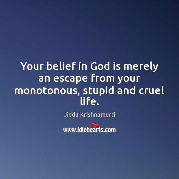 Your belief in God is merely an escape from your monotonous, stupid and cruel life. Jiddu Krishnamurti Picture Quote