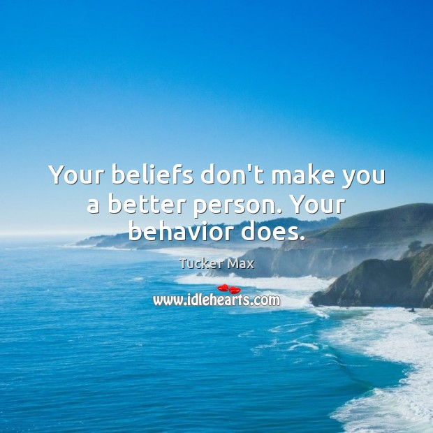 Your beliefs don't make you a better person. Your behavior does. Tucker Max Picture Quote