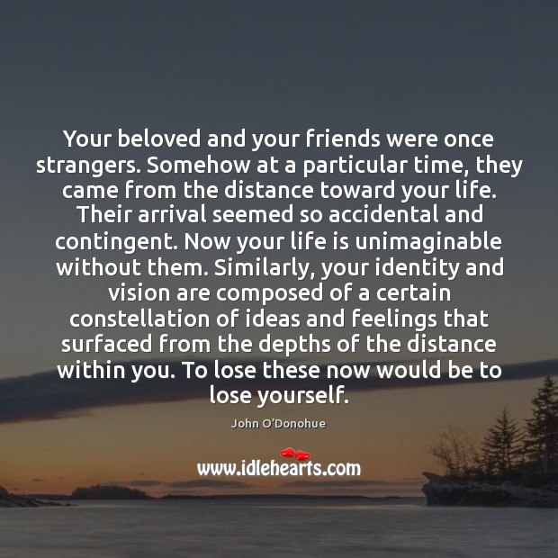 Your beloved and your friends were once strangers. Somehow at a particular John O'Donohue Picture Quote