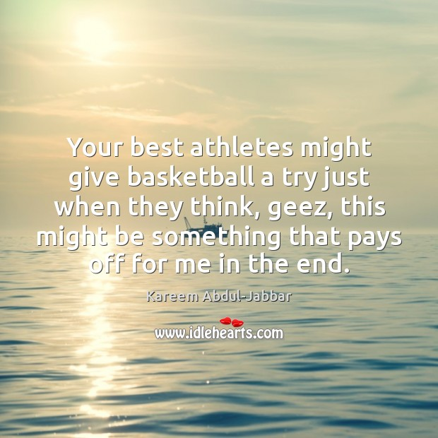 Your best athletes might give basketball a try just when they think, Kareem Abdul-Jabbar Picture Quote