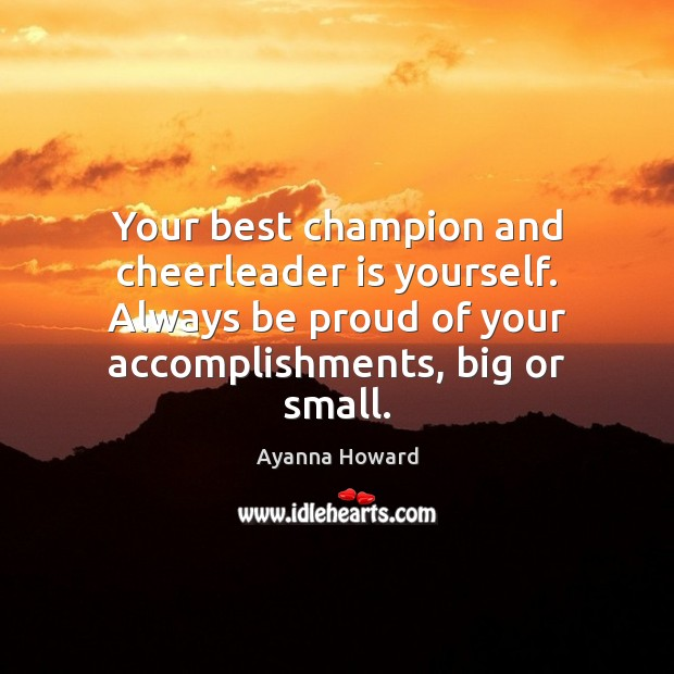 Your best champion and cheerleader is yourself. Always be proud of your Proud Quotes Image