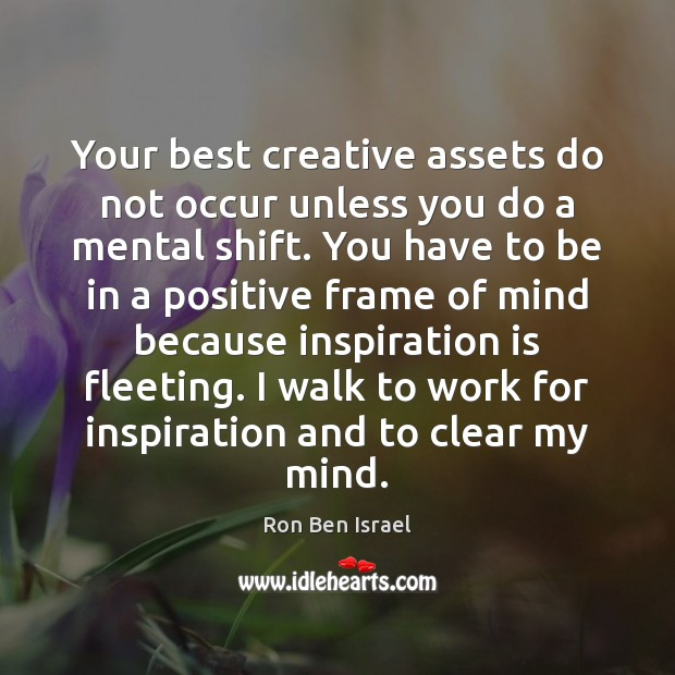 Your best creative assets do not occur unless you do a mental Image