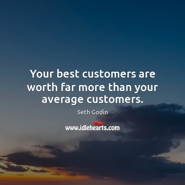 Your best customers are worth far more than your average customers. Seth Godin Picture Quote