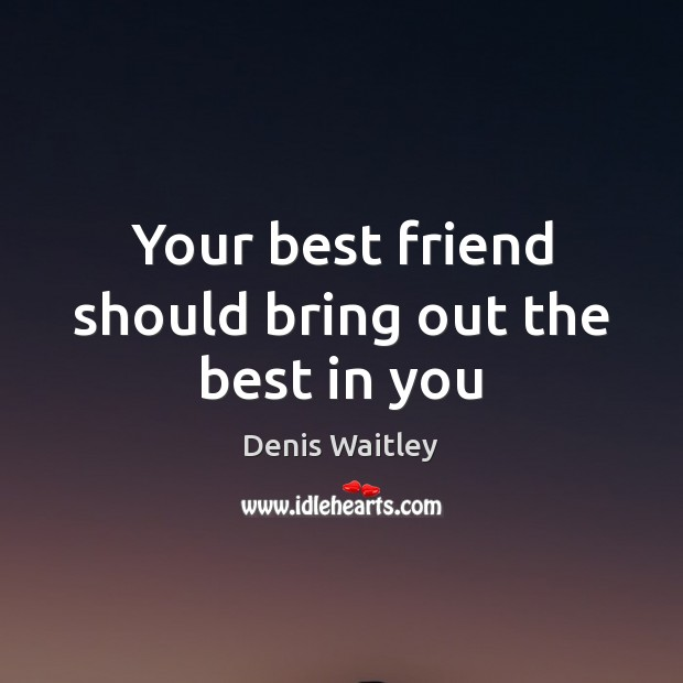 Your best friend should bring out the best in you Denis Waitley Picture Quote