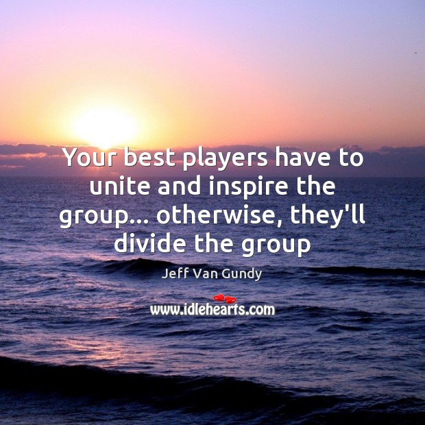 Your best players have to unite and inspire the group… otherwise, they'll Jeff Van Gundy Picture Quote