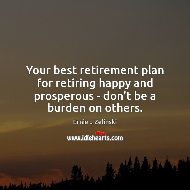 Your best retirement plan for retiring happy and prosperous – don't be a burden on others. Ernie J Zelinski Picture Quote