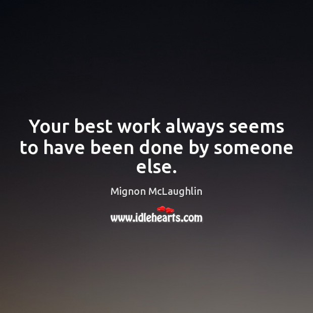 Your best work always seems to have been done by someone else. Image