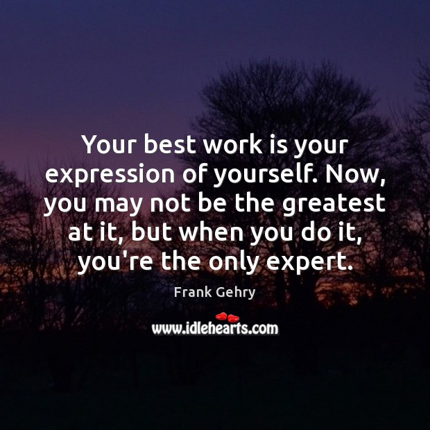 Your best work is your expression of yourself. Now, you may not Frank Gehry Picture Quote