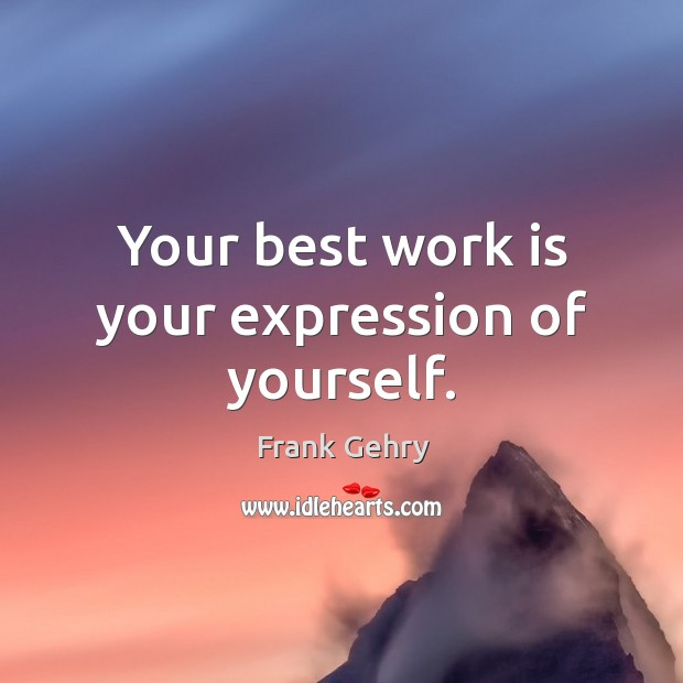 Your best work is your expression of yourself. Frank Gehry Picture Quote