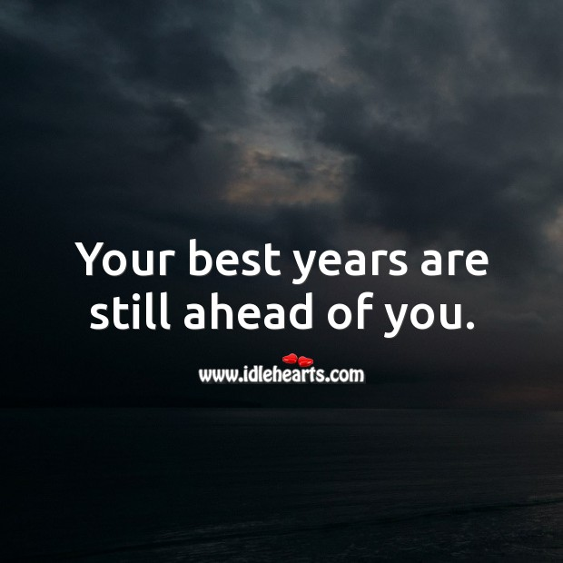 Your best years are still ahead of you. Inspirational Birthday Messages Image