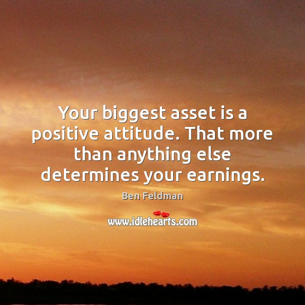 Your biggest asset is a positive attitude. That more than anything else Positive Attitude Quotes Image