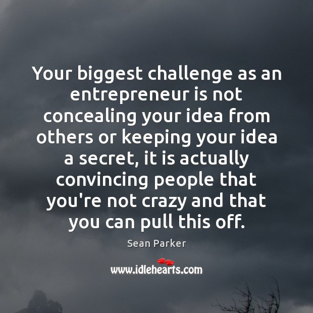 Your biggest challenge as an entrepreneur is not concealing your idea from Image