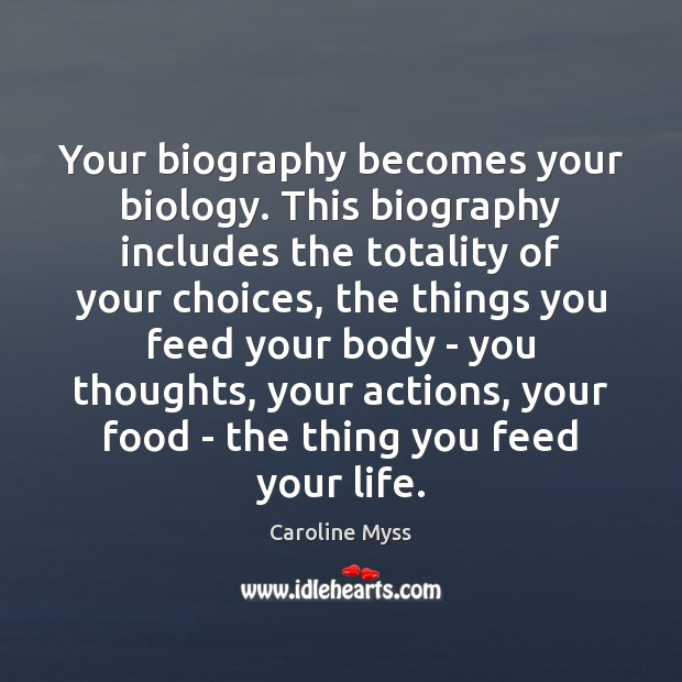 Your biography becomes your biology. This biography includes the totality of your Caroline Myss Picture Quote