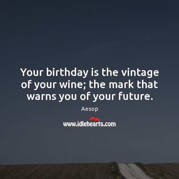 Image, Your birthday is the vintage of your wine; the mark that warns you of your future.