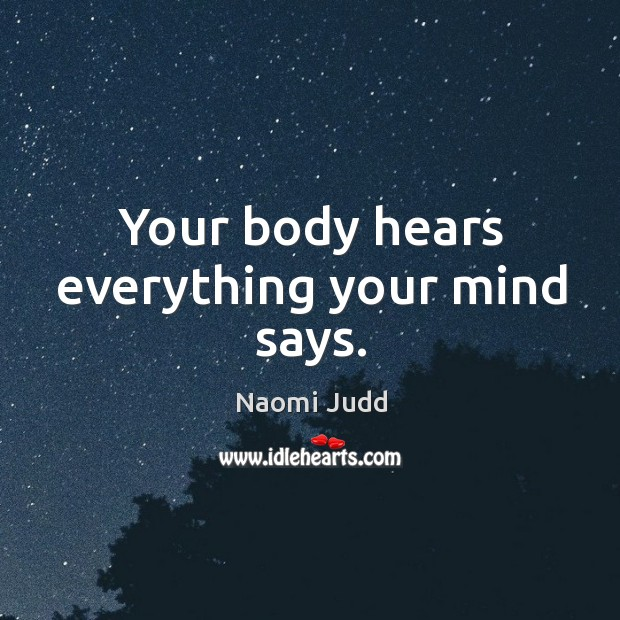 Your body hears everything your mind says. Naomi Judd Picture Quote