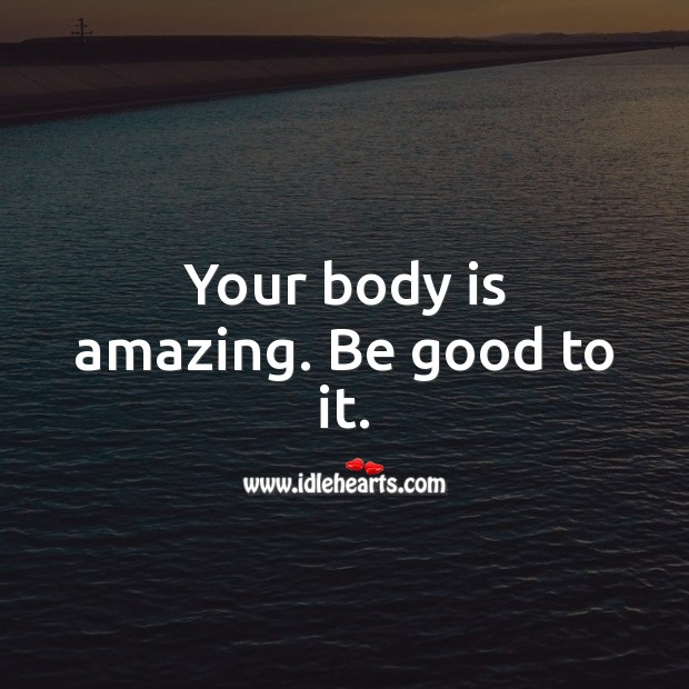 Your body is amazing. Be good to it. Good Quotes Image