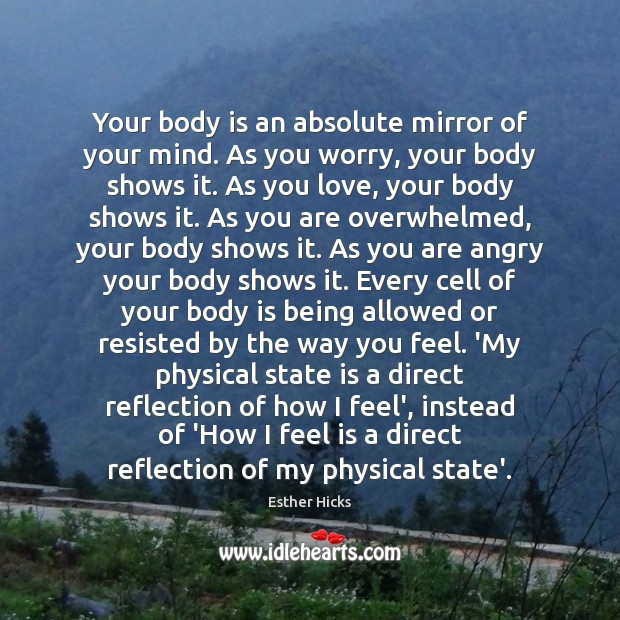 Your body is an absolute mirror of your mind. As you worry, Esther Hicks Picture Quote