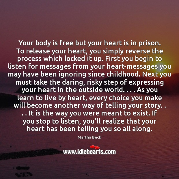 Your body is free but your heart is in prison. To release Martha Beck Picture Quote