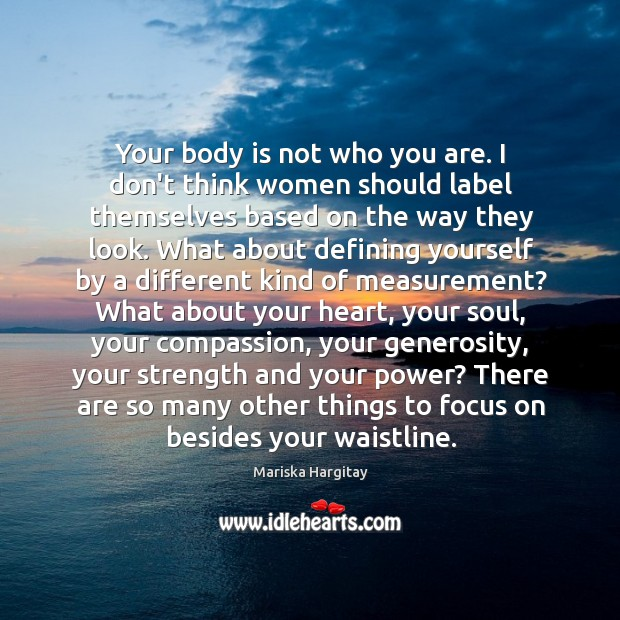 Your body is not who you are. I don't think women should Mariska Hargitay Picture Quote