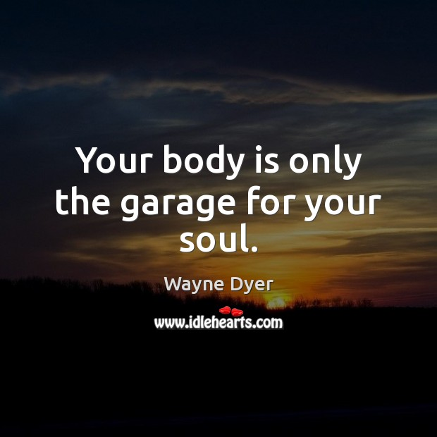 Image, Your body is only the garage for your soul.