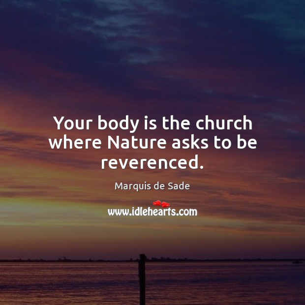 Your body is the church where Nature asks to be reverenced. Marquis de Sade Picture Quote