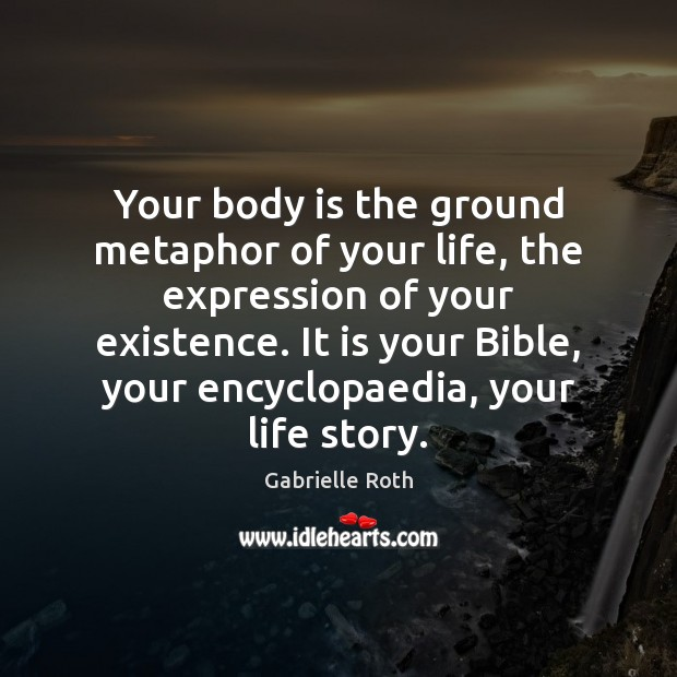 Your body is the ground metaphor of your life, the expression of Gabrielle Roth Picture Quote