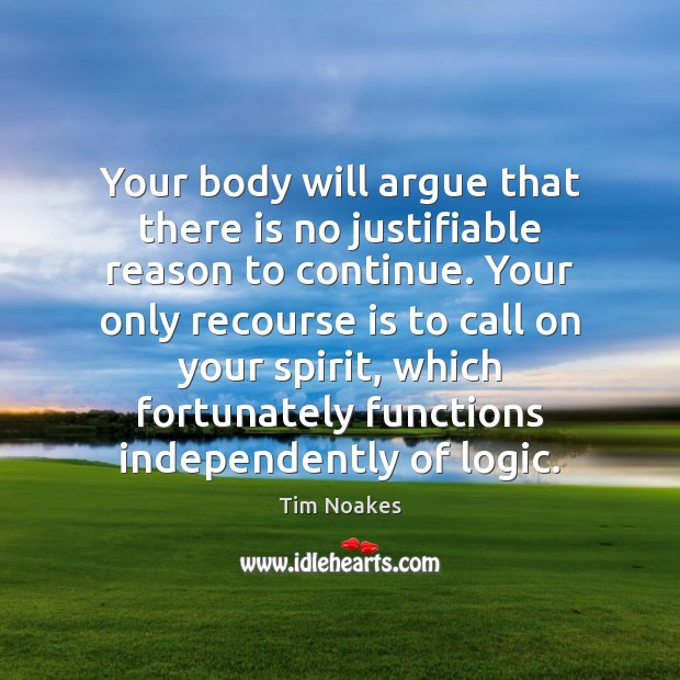 Your body will argue that there is no justifiable reason to continue. Logic Quotes Image