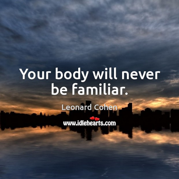 Your body will never be familiar. Image