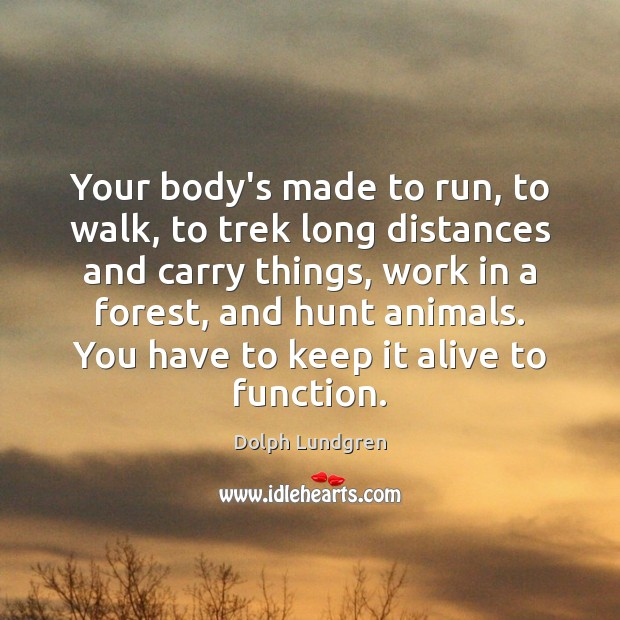 Your body's made to run, to walk, to trek long distances and Dolph Lundgren Picture Quote