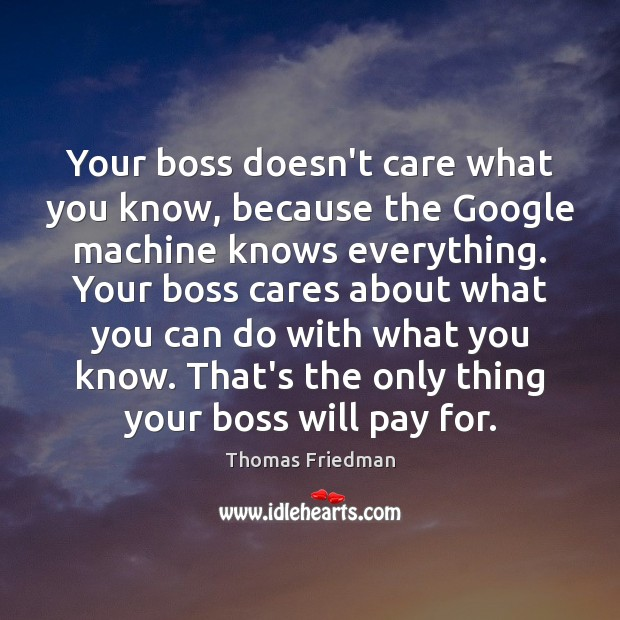 Your boss doesn't care what you know, because the Google machine knows Thomas Friedman Picture Quote